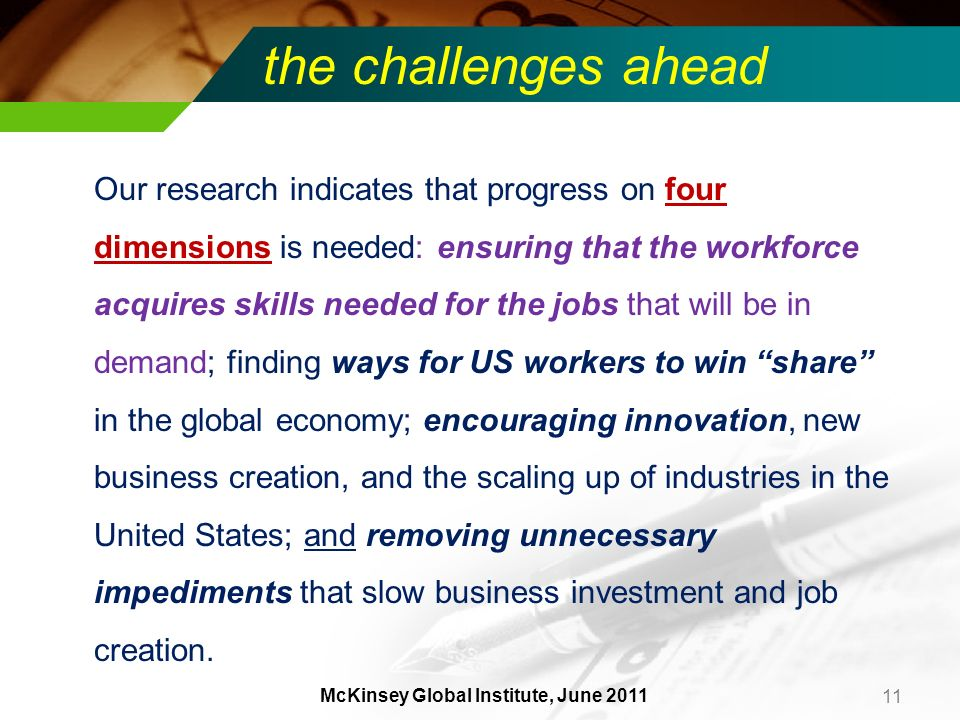 the challenges ahead Our research indicates that progress on four dimensions is needed: ensuring that the workforce acquires skills needed for the jobs that will be in demand; finding ways for US workers to win share in the global economy; encouraging innovation, new business creation, and the scaling up of industries in the United States; and removing unnecessary impediments that slow business investment and job creation.
