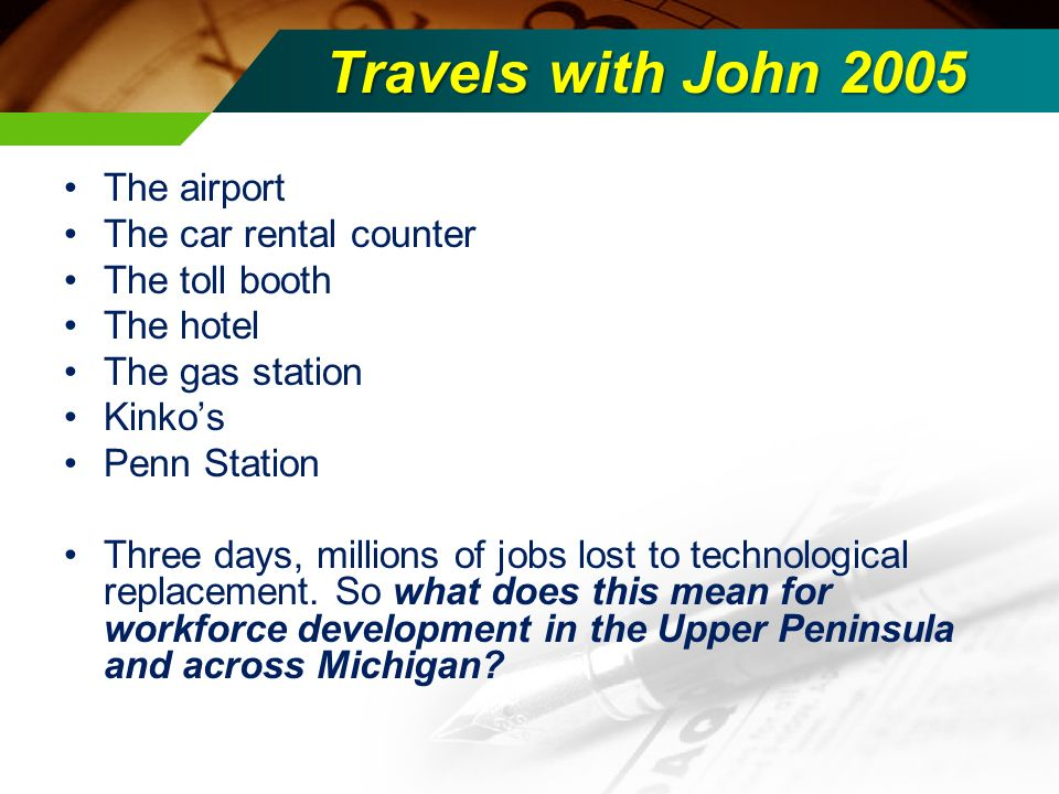 Travels with John 2005 The airport The car rental counter The toll booth The hotel The gas station Kinkos Penn Station Three days, millions of jobs lost to technological replacement.