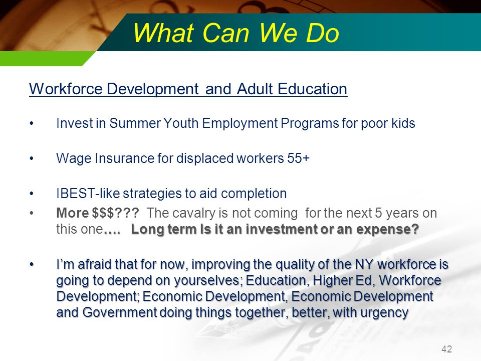 What Can We Do Workforce Development and Adult Education Invest in Summer Youth Employment Programs for poor kids Wage Insurance for displaced workers 55+ IBEST-like strategies to aid completion ….
