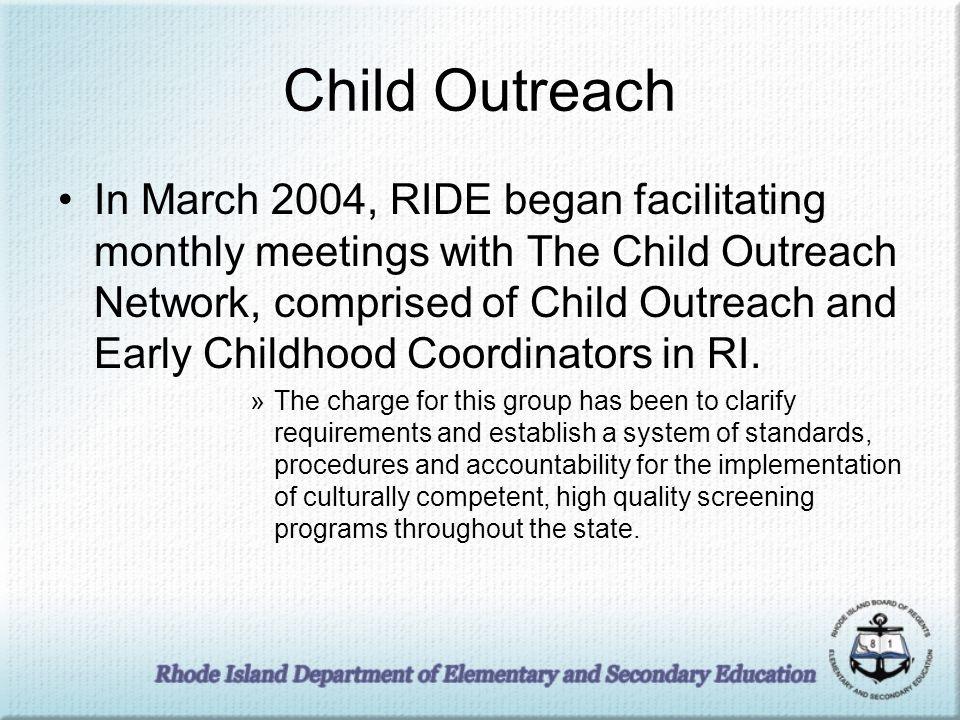 Child Outreach In March 2004, RIDE began facilitating monthly meetings with The Child Outreach Network, comprised of Child Outreach and Early Childhood Coordinators in RI.