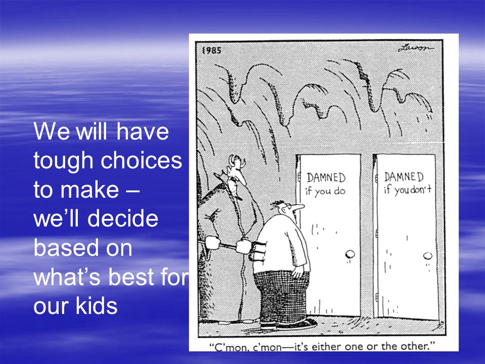 We will have tough choices to make – well decide based on whats best for our kids