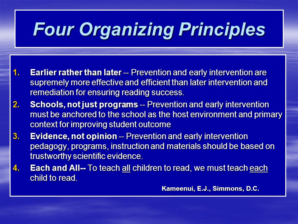 Four Organizing Principles Four Organizing Principles 1.Earlier rather than later -- Prevention and early intervention are supremely more effective and efficient than later intervention and remediation for ensuring reading success.