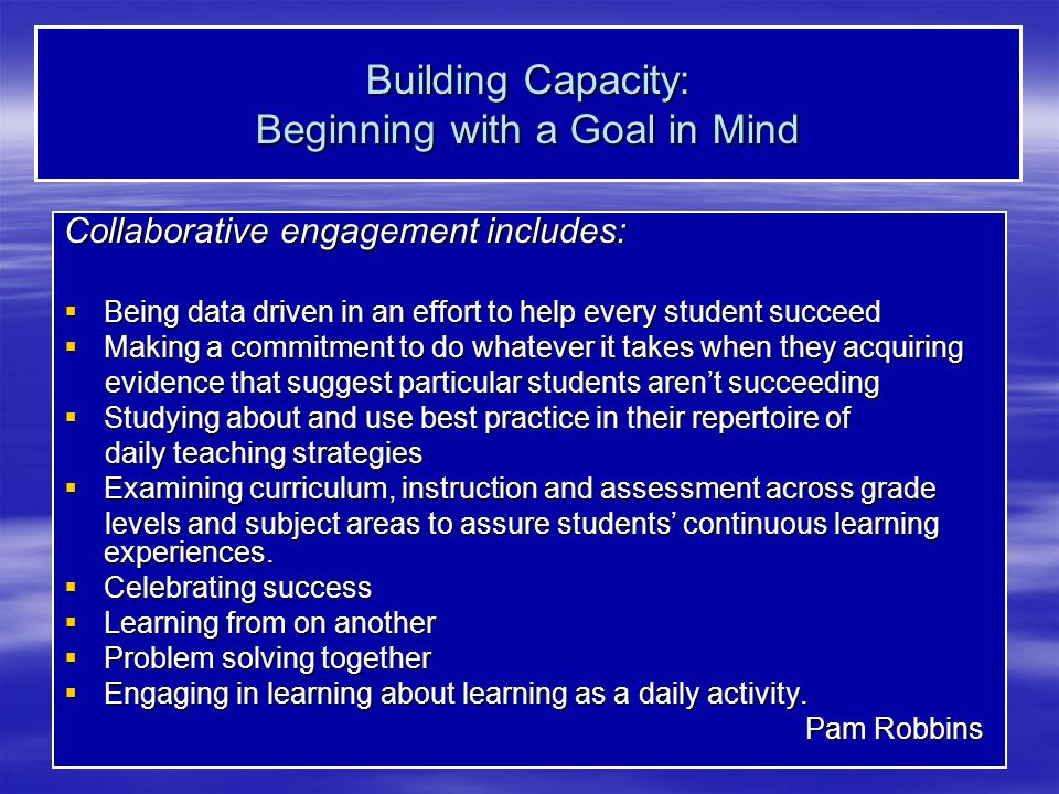 Building Capacity: Beginning with a Goal in Mind Collaborative engagement includes: Being data driven in an effort to help every student succeed Being data driven in an effort to help every student succeed Making a commitment to do whatever it takes when they acquiring Making a commitment to do whatever it takes when they acquiring evidence that suggest particular students arent succeeding evidence that suggest particular students arent succeeding Studying about and use best practice in their repertoire of Studying about and use best practice in their repertoire of daily teaching strategies daily teaching strategies Examining curriculum, instruction and assessment across grade Examining curriculum, instruction and assessment across grade levels and subject areas to assure students continuous learning experiences.
