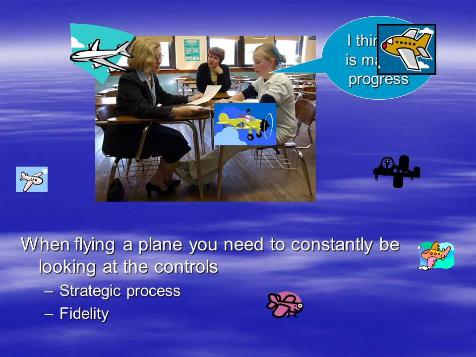When flying a plane you need to constantly be looking at the controls –Strategic process –Fidelity I think he is making progress