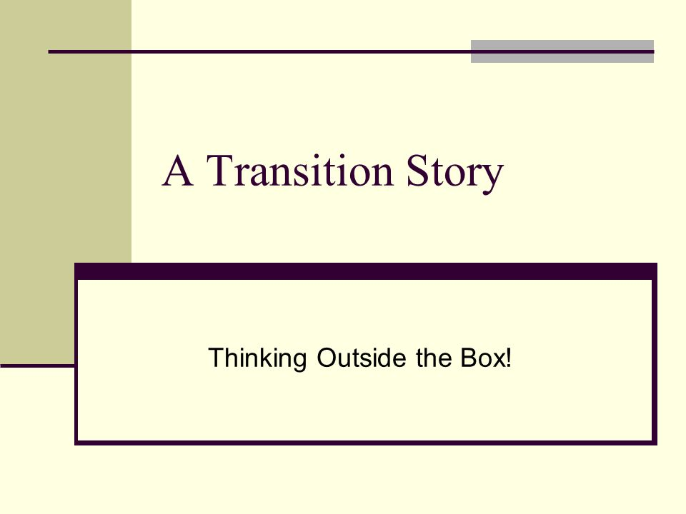 A Transition Story Thinking Outside the Box!