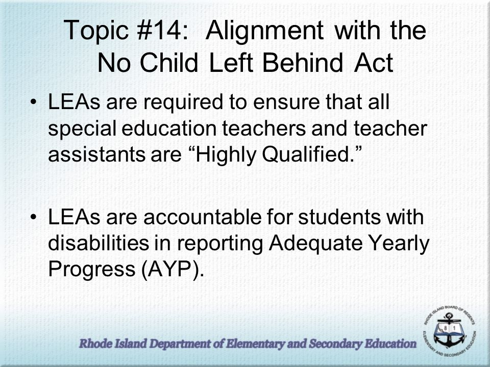 Topic #14: Alignment with the No Child Left Behind Act LEAs are required to ensure that all special education teachers and teacher assistants are High
