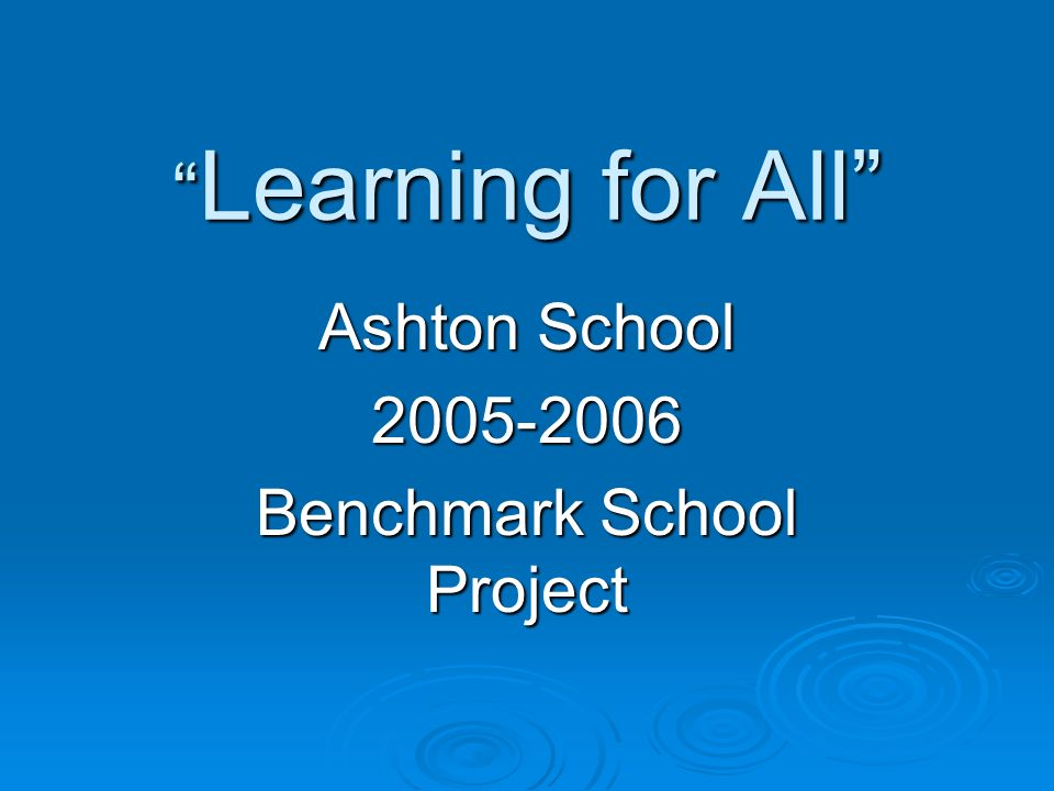 Learning for All Learning for All Ashton School 2005-2006 Benchmark School Project