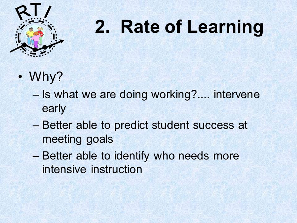 R T I 2. Rate of Learning Why. –Is what we are doing working ....