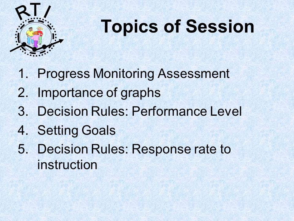 R T I Topics of Session 1.Progress Monitoring Assessment 2.Importance of graphs 3.Decision Rules: Performance Level 4.Setting Goals 5.Decision Rules: