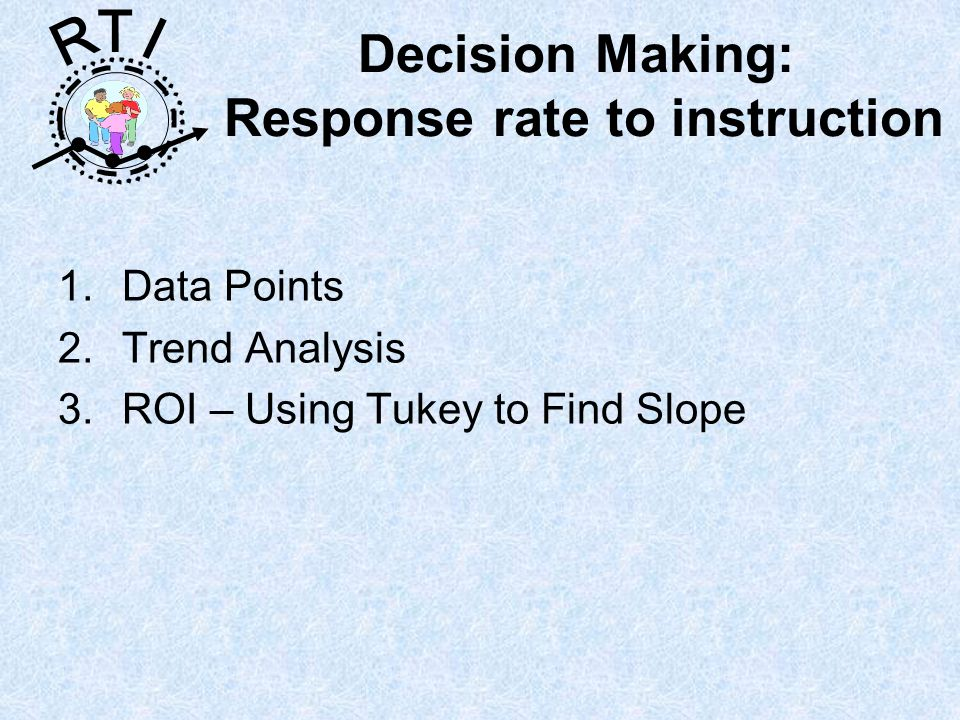 R T I Decision Making: Response rate to instruction 1.Data Points 2.Trend Analysis 3.ROI – Using Tukey to Find Slope