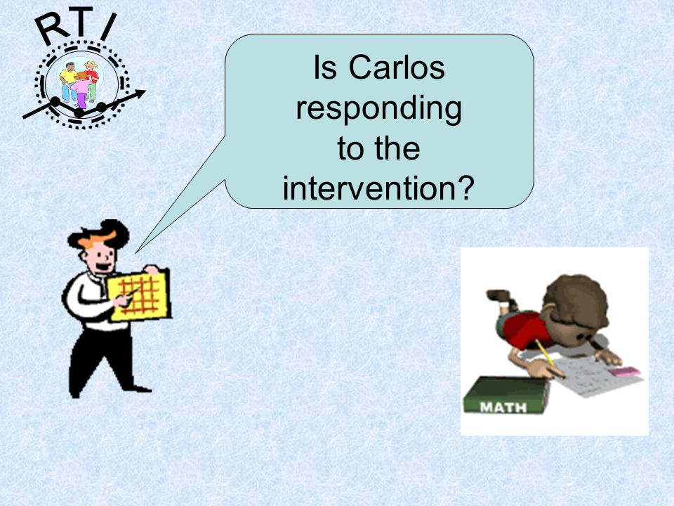 R T I Is Carlos responding to the intervention?