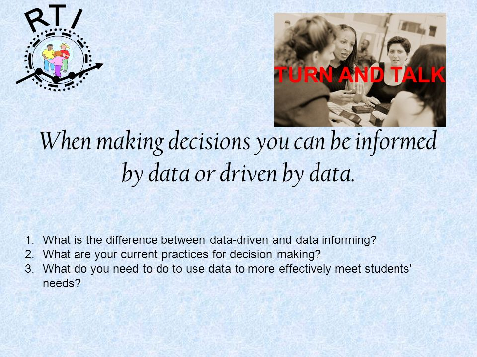 R T I When making decisions you can be informed by data or driven by data.