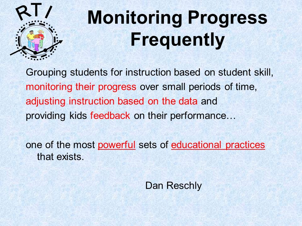 R T I Monitoring Progress Frequently Grouping students for instruction based on student skill, monitoring their progress over small periods of time, a