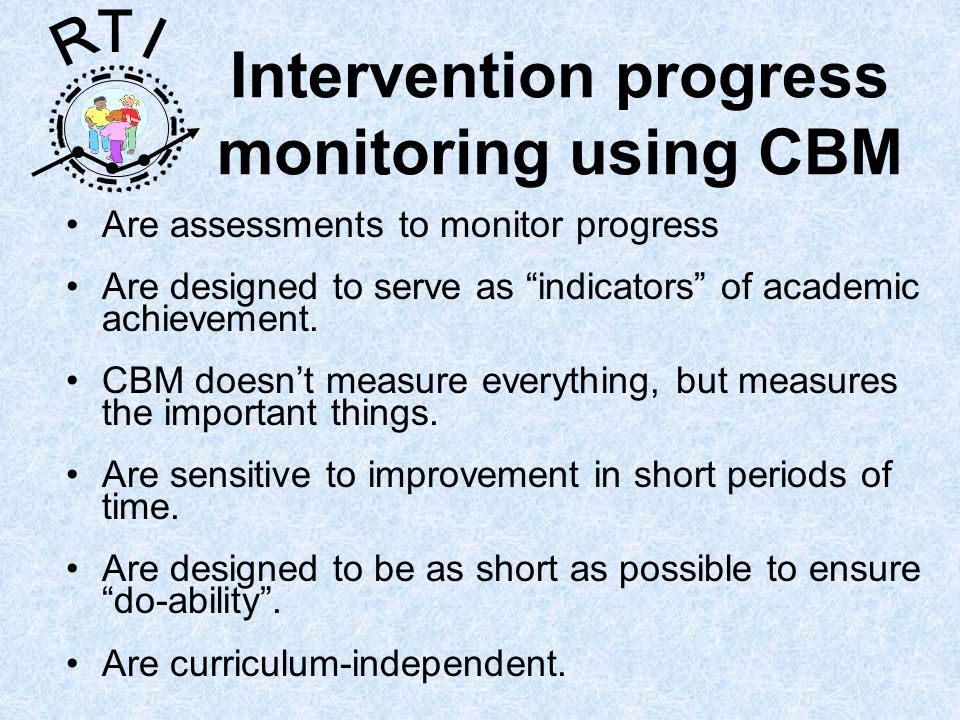 R T I Are assessments to monitor progress Are designed to serve as indicators of academic achievement. CBM doesnt measure everything, but measures the