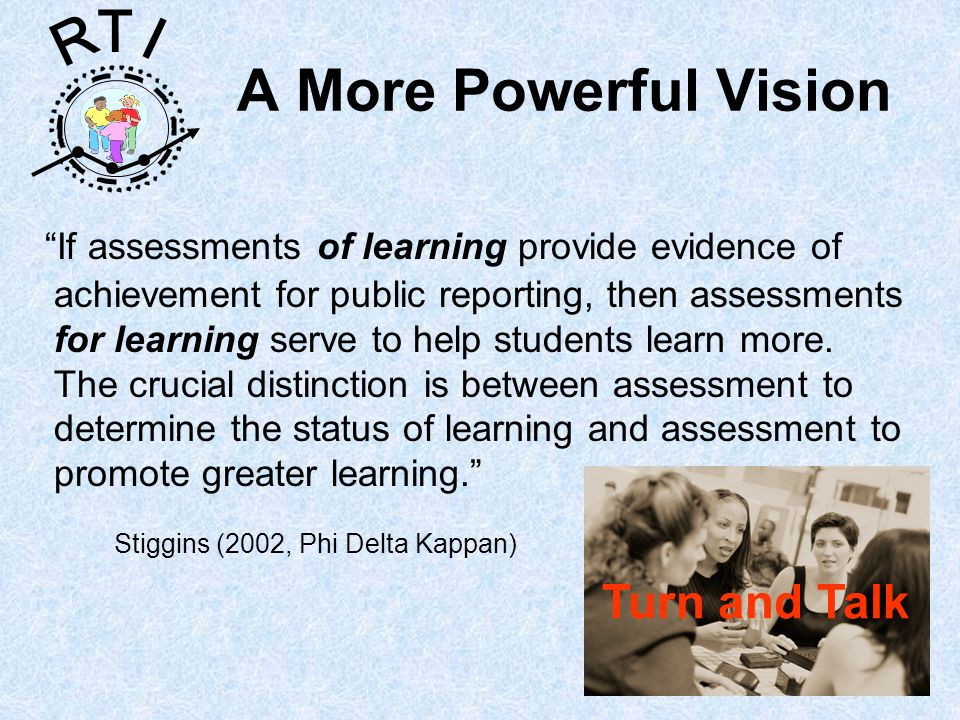 R T I A More Powerful Vision If assessments of learning provide evidence of achievement for public reporting, then assessments for learning serve to h
