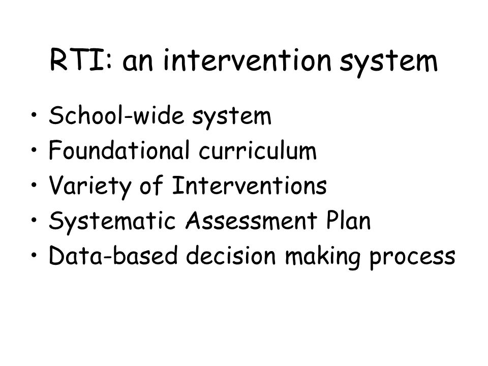 RTI: an intervention system School-wide system Foundational curriculum Variety of Interventions Systematic Assessment Plan Data-based decision making process