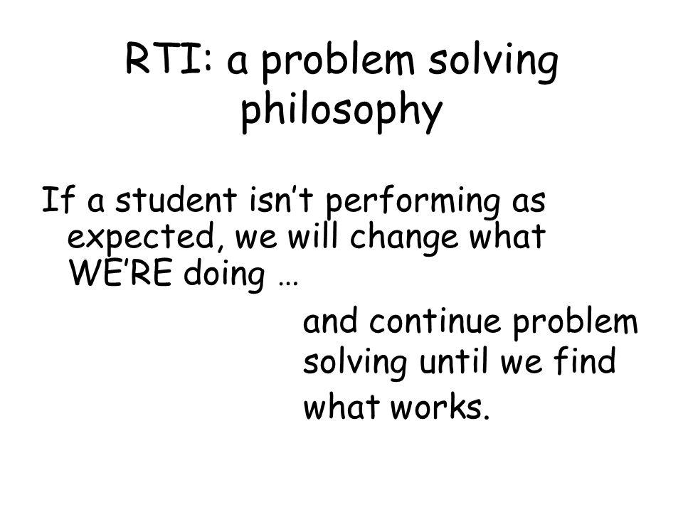 RTI: a problem solving philosophy If a student isnt performing as expected, we will change what WERE doing … and continue problem solving until we find what works.