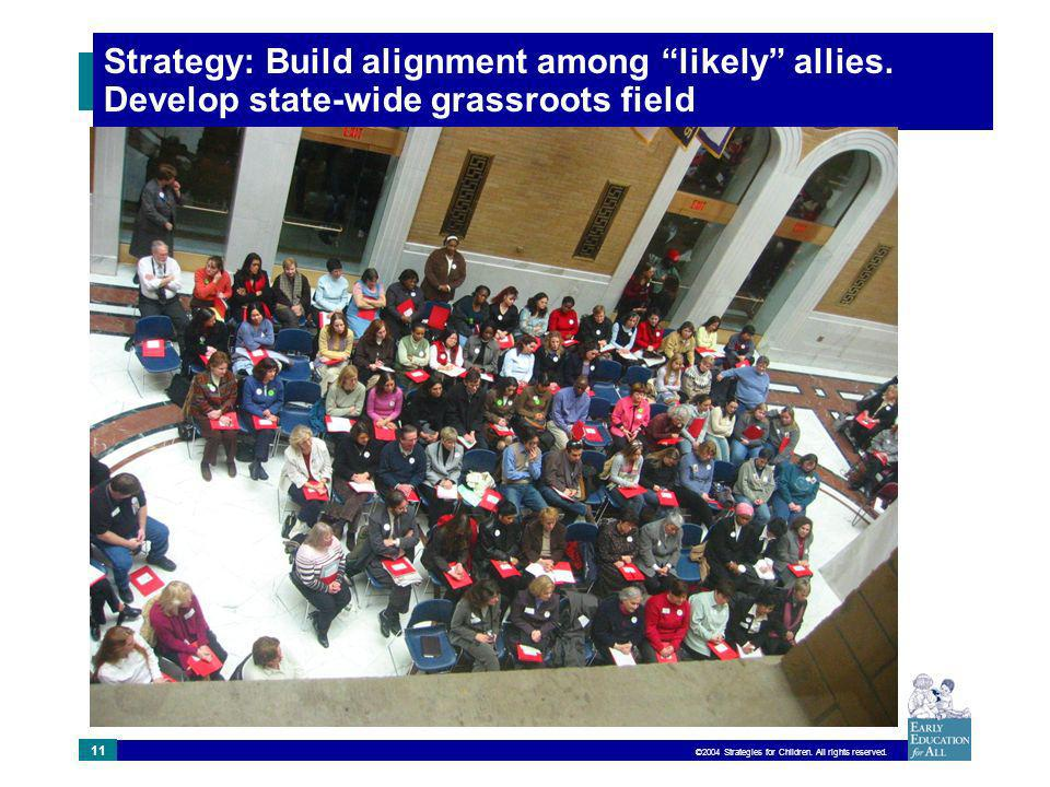 ©2004 Strategies for Children. All rights reserved. 11 Strategy: Build alignment among likely allies. Develop state-wide grassroots field