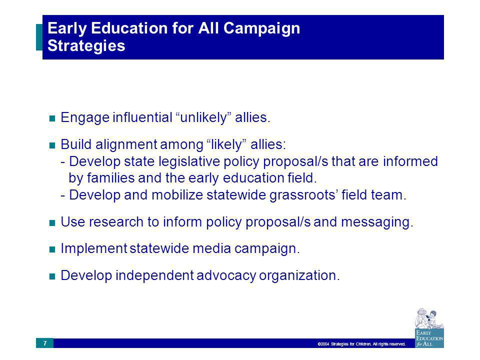 ©2004 Strategies for Children. All rights reserved. 7 Early Education for All Campaign Strategies Engage influential unlikely allies. Build alignment