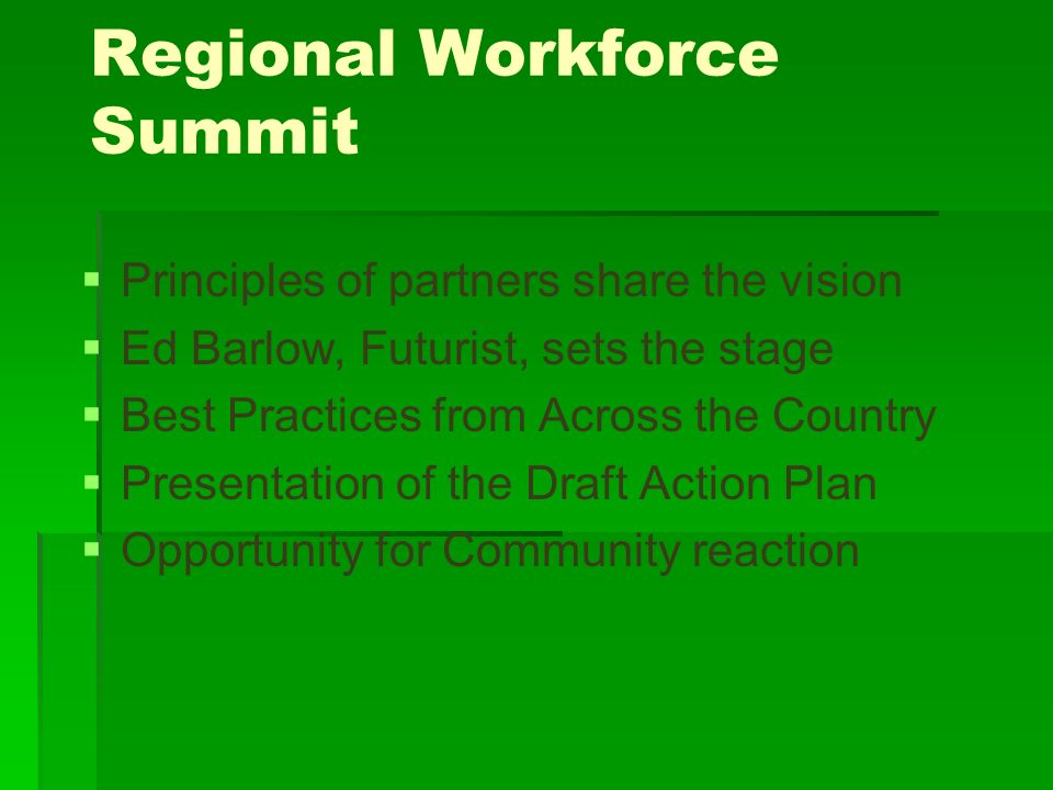 Regional Workforce Summit Principles of partners share the vision Ed Barlow, Futurist, sets the stage Best Practices from Across the Country Presentation of the Draft Action Plan Opportunity for Community reaction