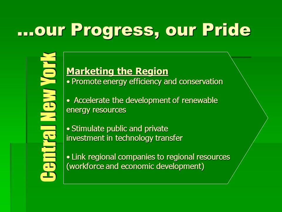 …our Progress, our Pride Marketing the Region Promote energy efficiency and conservationPromote energy efficiency and conservation Accelerate the development of renewable Accelerate the development of renewable energy resources Stimulate public and privateStimulate public and private investment in technology transfer Link regional companies to regional resourcesLink regional companies to regional resources (workforce and economic development) Central New York