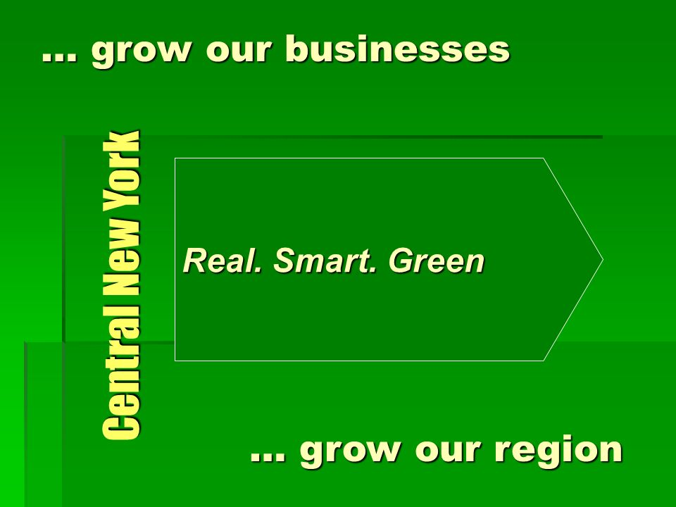 … grow our businesses Real. Smart. Green Central New York … grow our region