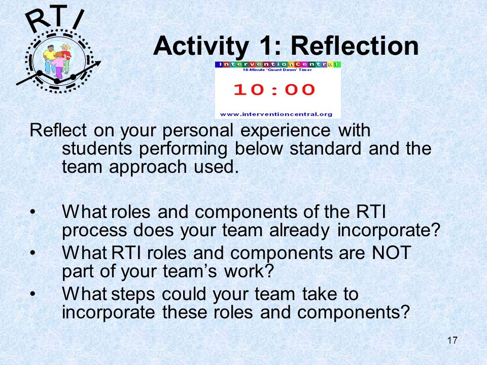 R T I 17 Activity 1: Reflection Reflect on your personal experience with students performing below standard and the team approach used.