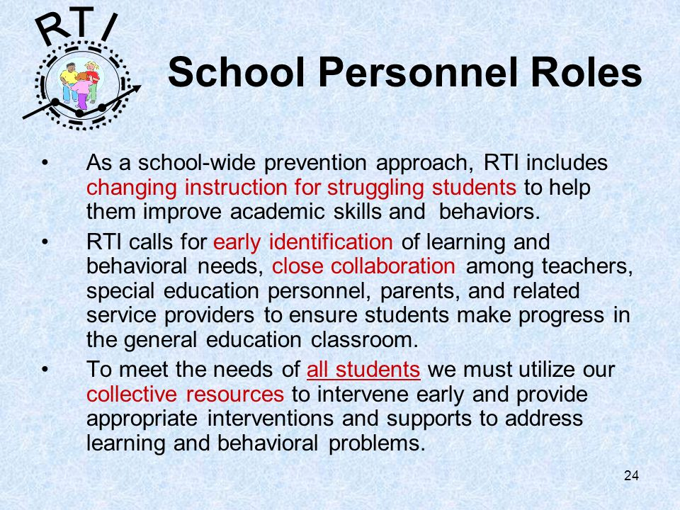 R T I 24 School Personnel Roles As a school-wide prevention approach, RTI includes changing instruction for struggling students to help them improve academic skills and behaviors.