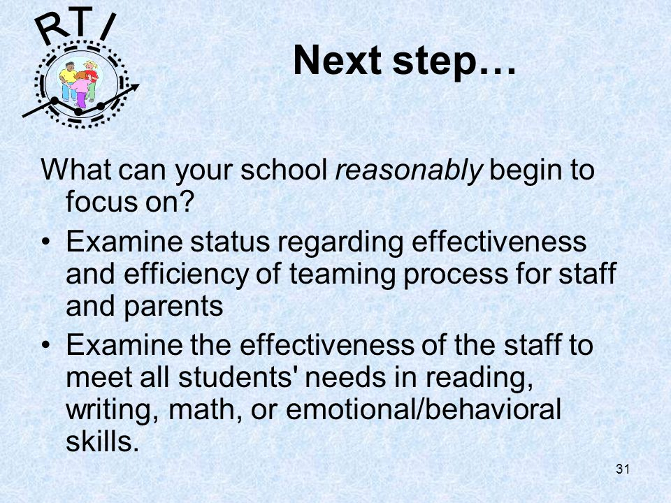 R T I 31 Next step… What can your school reasonably begin to focus on.