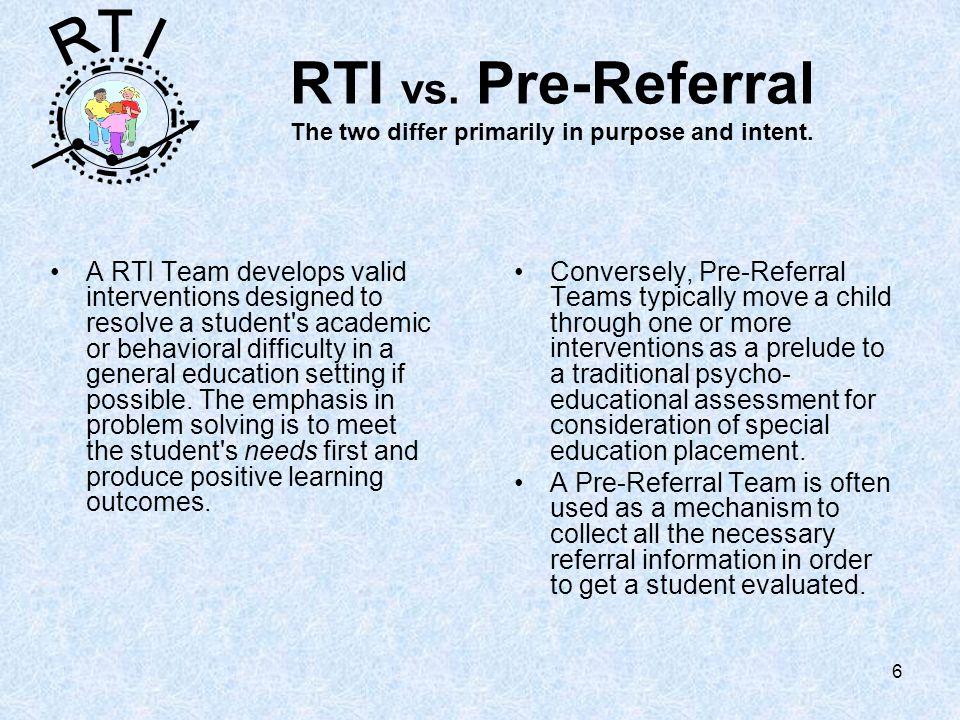 R T I 6 RTI vs. Pre-Referral The two differ primarily in purpose and intent.