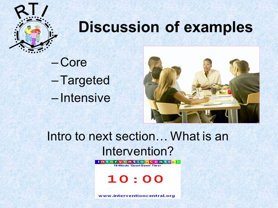 R T I –Core –Targeted –Intensive Discussion of examples Intro to next section… What is an Intervention?