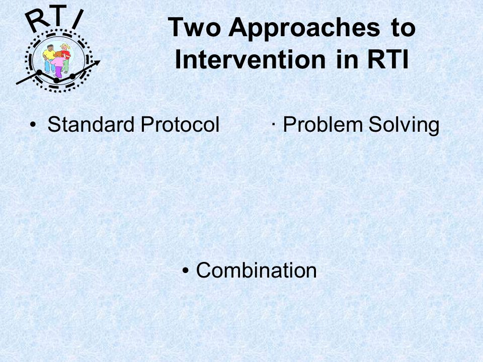 R T I Two Approaches to Intervention in RTI Standard Protocol Problem Solving Combination