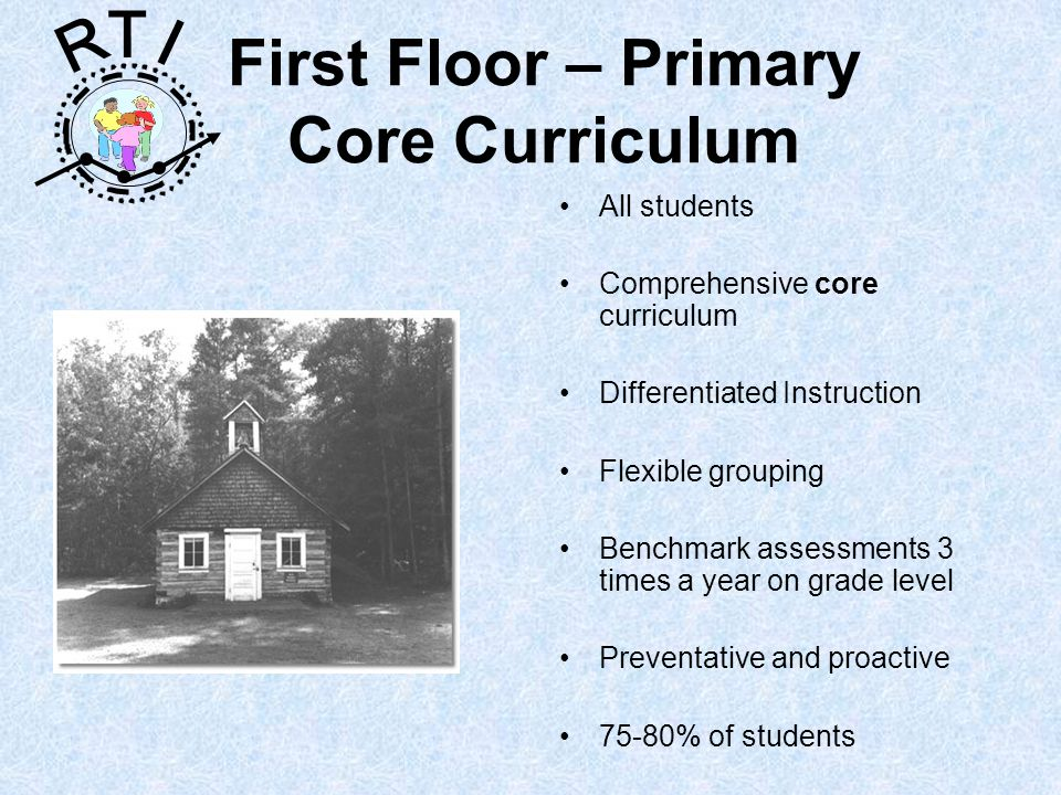 R T I First Floor – Primary Core Curriculum All students Comprehensive core curriculum Differentiated Instruction Flexible grouping Benchmark assessments 3 times a year on grade level Preventative and proactive 75-80% of students