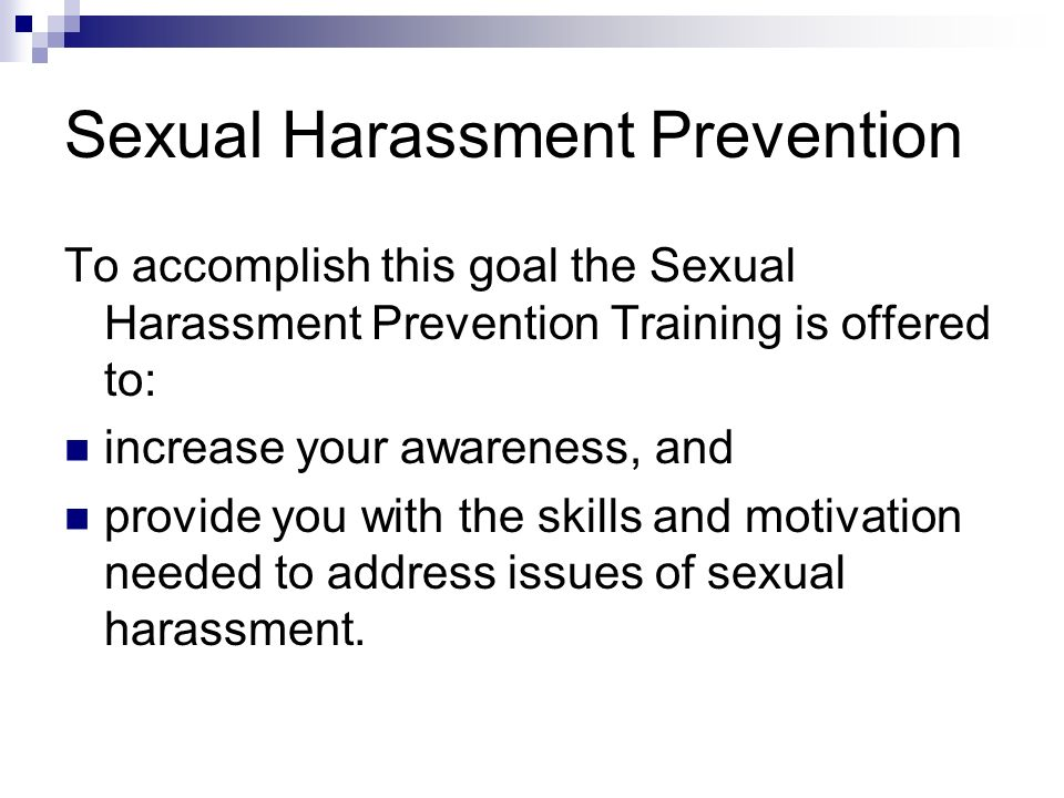 Sexual Harassment Prevention To accomplish this goal the Sexual Harassment Prevention Training is offered to: increase your awareness, and provide you