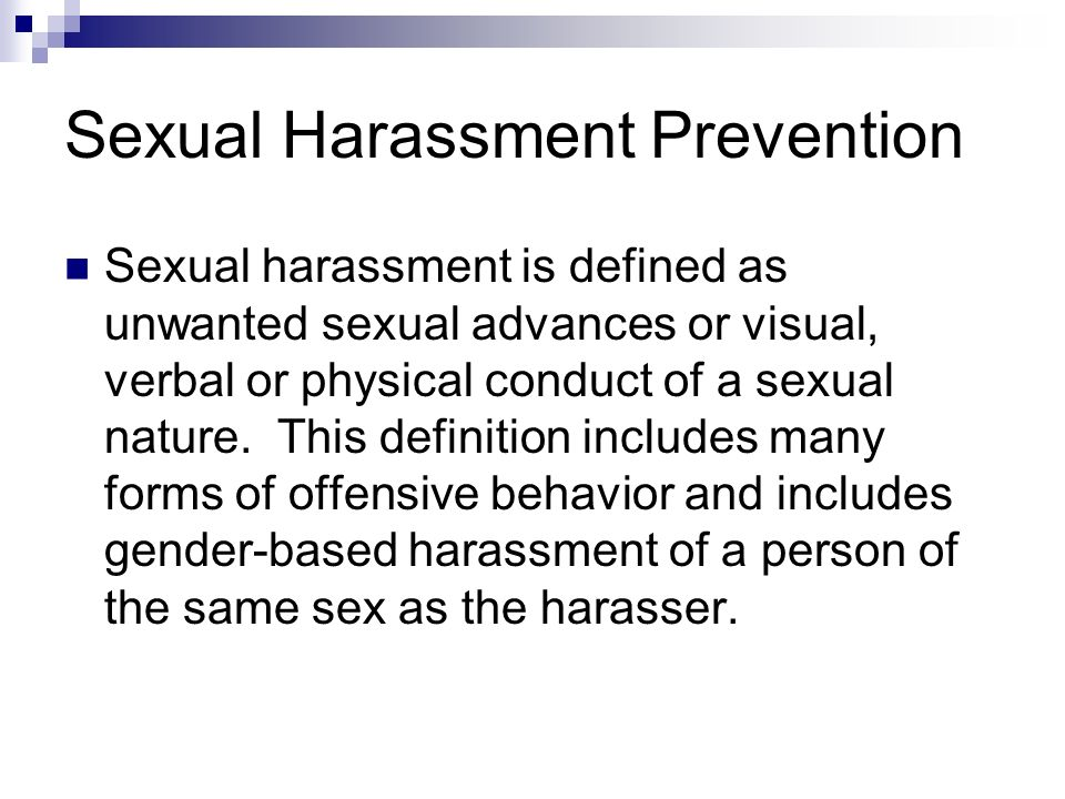Sexual Harassment Prevention Sexual harassment is defined as unwanted sexual advances or visual, verbal or physical conduct of a sexual nature. This d