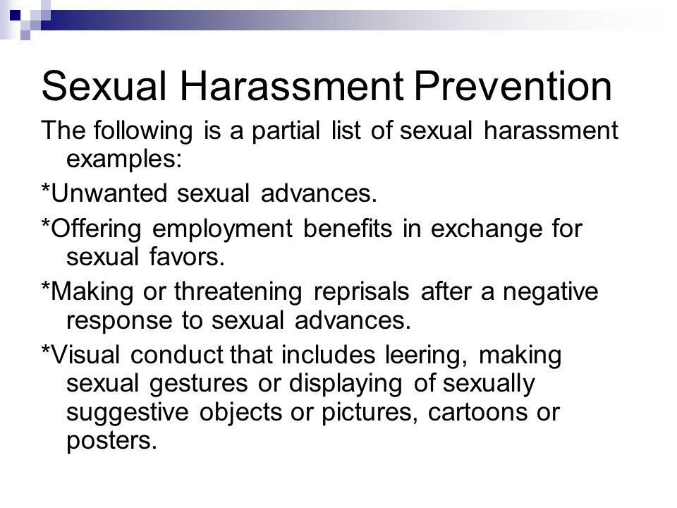 Sexual Harassment Prevention The following is a partial list of sexual harassment examples: *Unwanted sexual advances. *Offering employment benefits i