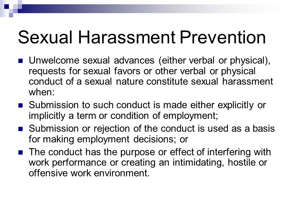 Sexual Harassment Prevention Unwelcome sexual advances (either verbal or physical), requests for sexual favors or other verbal or physical conduct of
