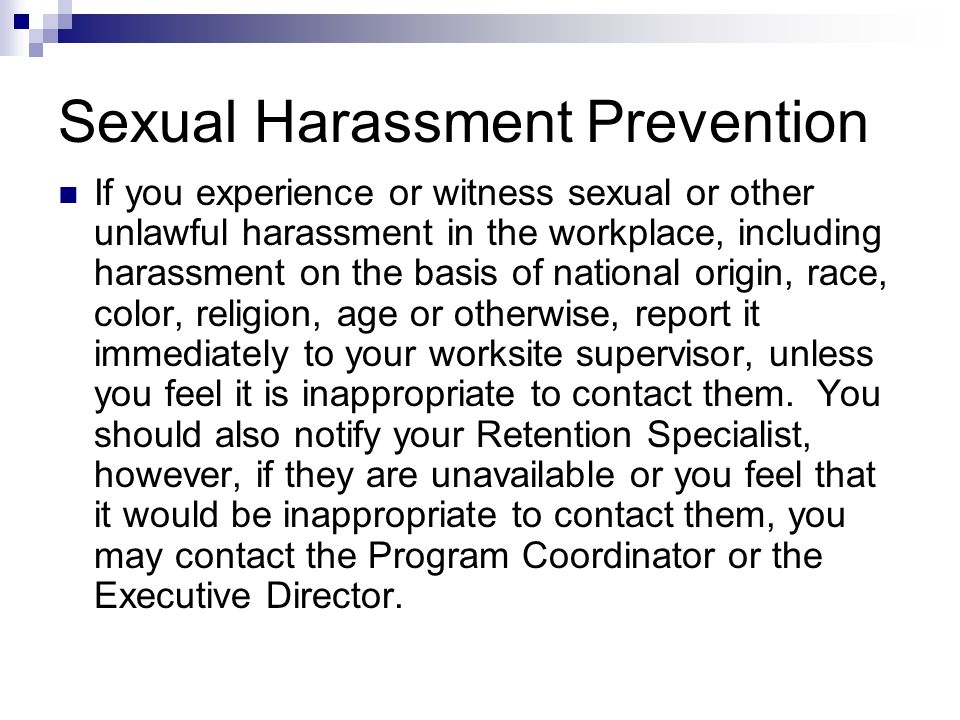 Sexual Harassment Prevention If you experience or witness sexual or other unlawful harassment in the workplace, including harassment on the basis of n