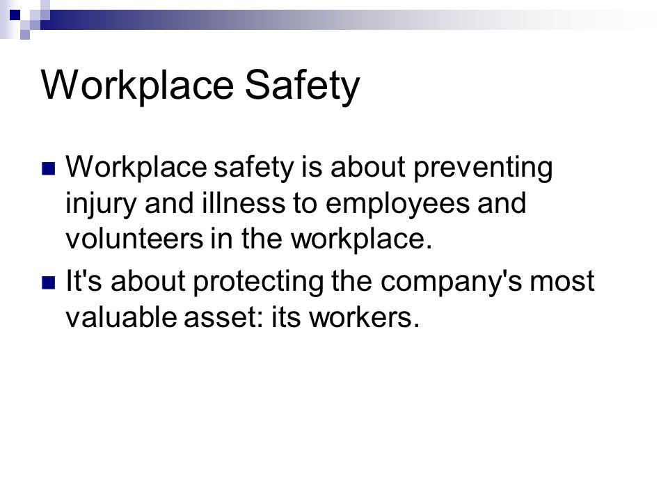 Workplace Safety Workplace safety is about preventing injury and illness to employees and volunteers in the workplace. It's about protecting the compa