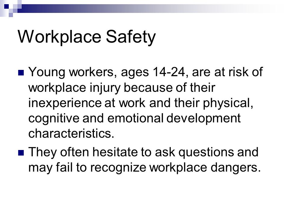 Workplace Safety Young workers, ages 14-24, are at risk of workplace injury because of their inexperience at work and their physical, cognitive and em