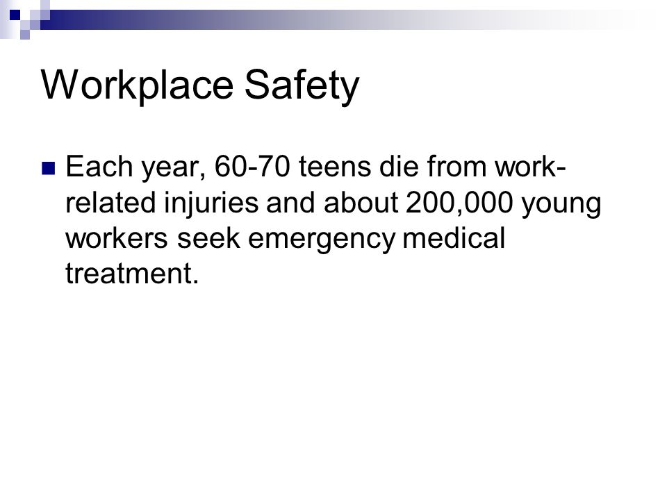 Workplace Safety Each year, 60-70 teens die from work- related injuries and about 200,000 young workers seek emergency medical treatment.