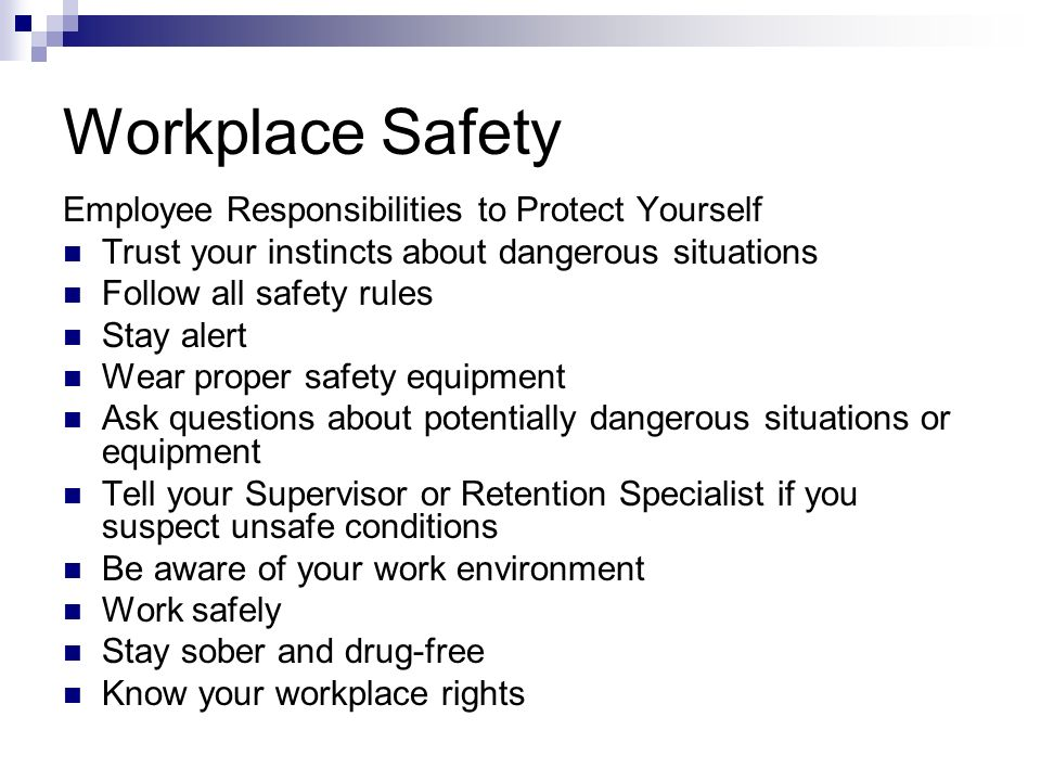 Workplace Safety Employee Responsibilities to Protect Yourself Trust your instincts about dangerous situations Follow all safety rules Stay alert Wear