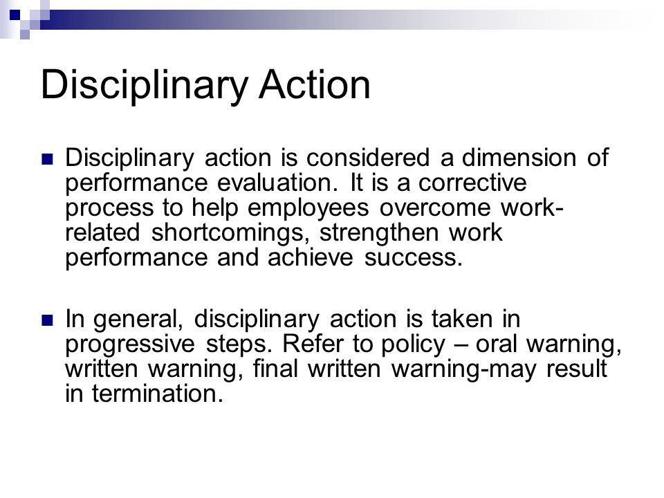 Disciplinary Action Disciplinary action is considered a dimension of performance evaluation. It is a corrective process to help employees overcome wor
