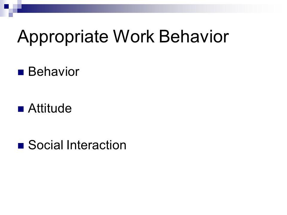 Appropriate Work Behavior Behavior Attitude Social Interaction