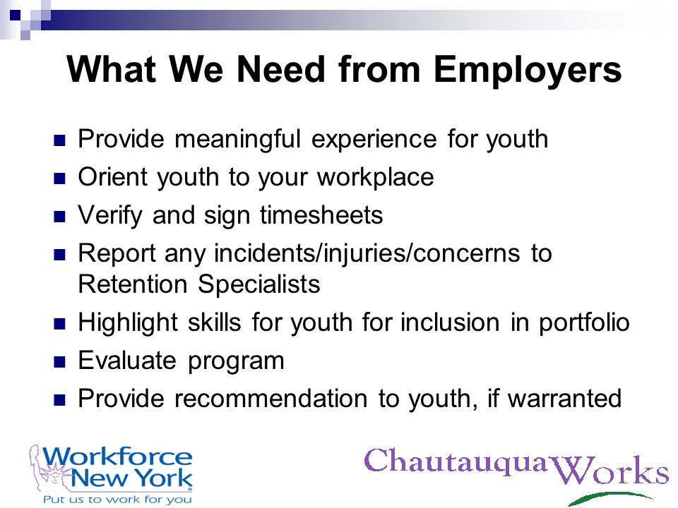 What We Need from Employers Provide meaningful experience for youth Orient youth to your workplace Verify and sign timesheets Report any incidents/inj