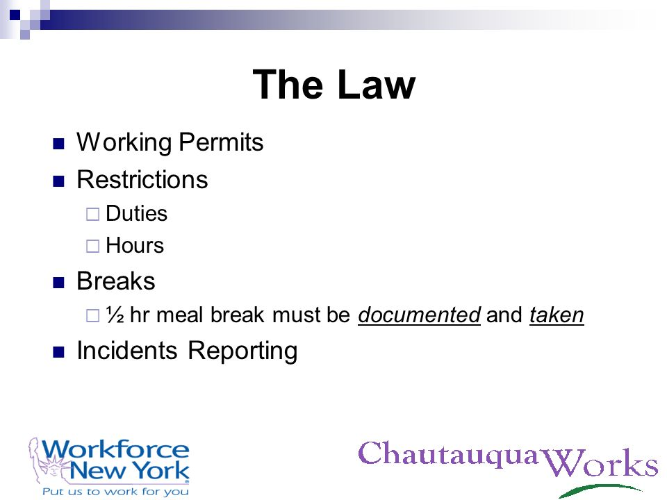 The Law Working Permits Restrictions Duties Hours Breaks ½ hr meal break must be documented and taken Incidents Reporting