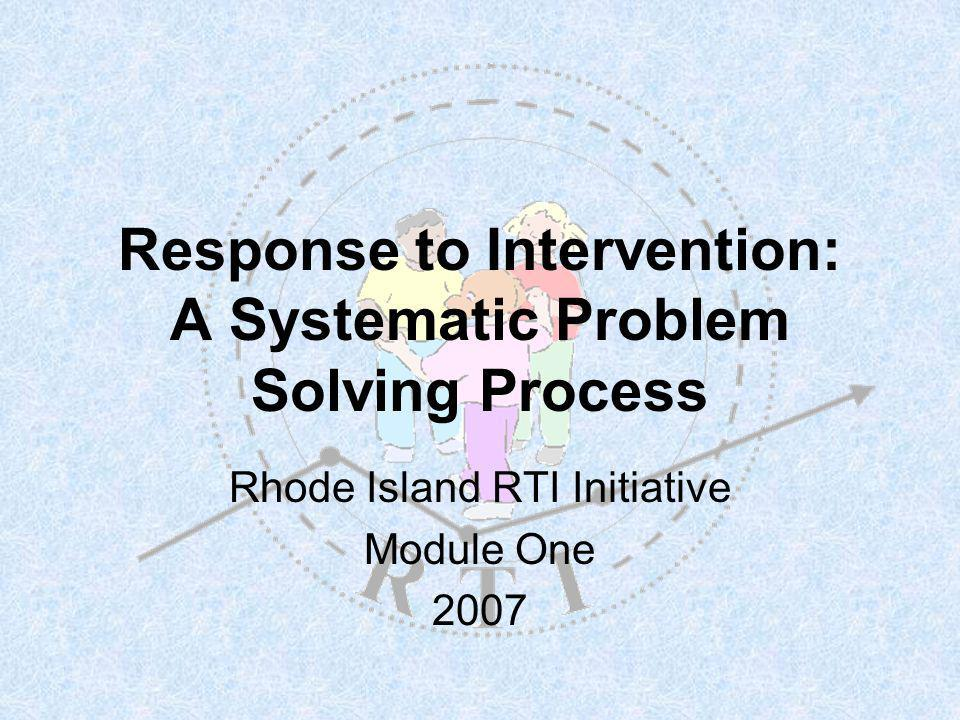 Response to Intervention: A Systematic Problem Solving Process Rhode Island RTI Initiative Module One 2007