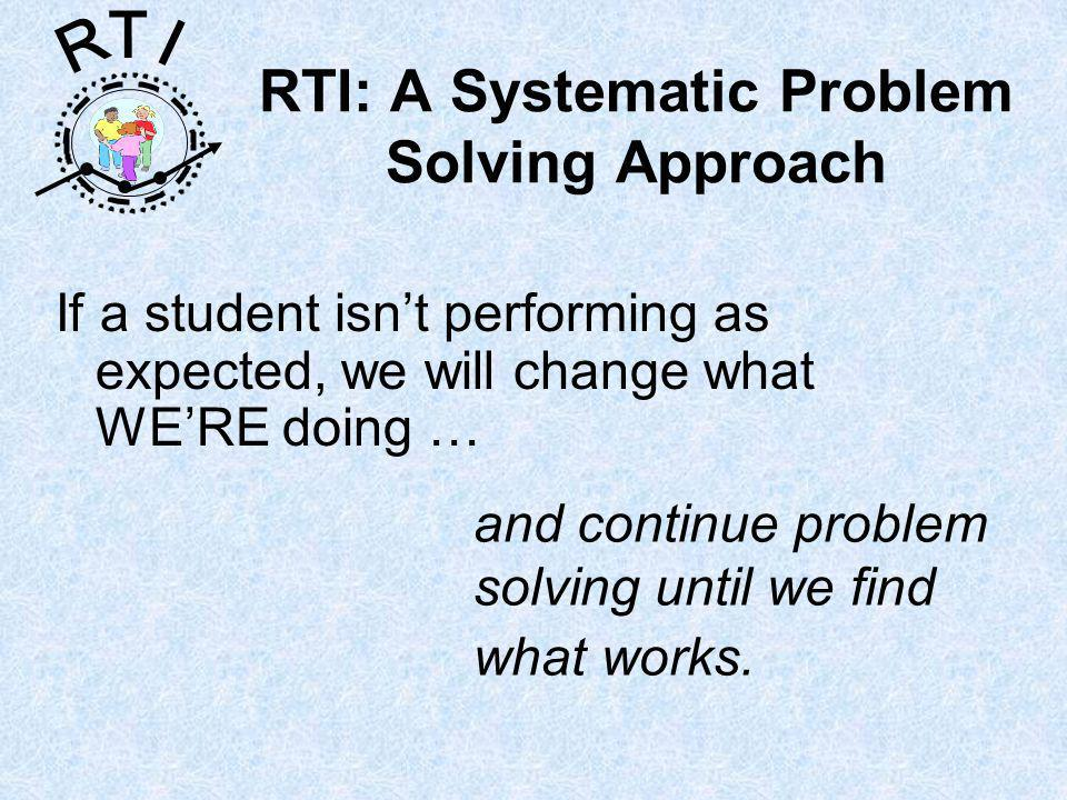 R T I RTI: A Systematic Problem Solving Approach If a student isnt performing as expected, we will change what WERE doing … and continue problem solving until we find what works.