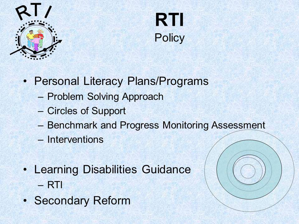 R T I RTI Policy Personal Literacy Plans/Programs –Problem Solving Approach –Circles of Support –Benchmark and Progress Monitoring Assessment –Interventions Learning Disabilities Guidance –RTI Secondary Reform