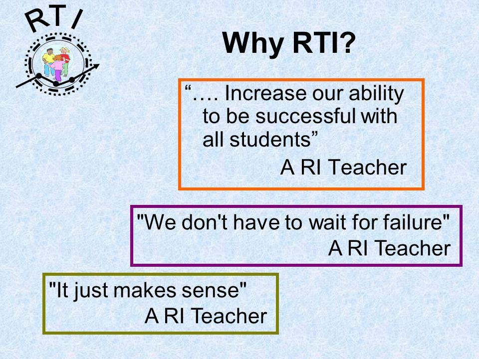 R T I Why RTI? …. Increase our ability to be successful with all students A RI Teacher